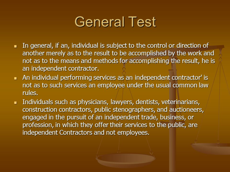 General Test In general, if an, individual is subject to the control or direction of another merely as to the result to be accomplished by the work a