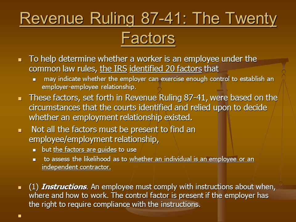 Revenue Ruling 87-41: The Twenty Factors To help determine whether a worker is an employee under the common law rules, the IRS identified 20 factors t