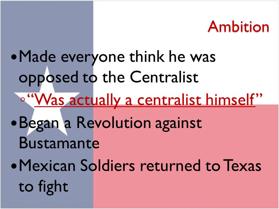 """Ambition Made everyone think he was opposed to the Centralist ◦ """"Was actually a centralist himself"""" Began a Revolution against Bustamante Mexican Sold"""
