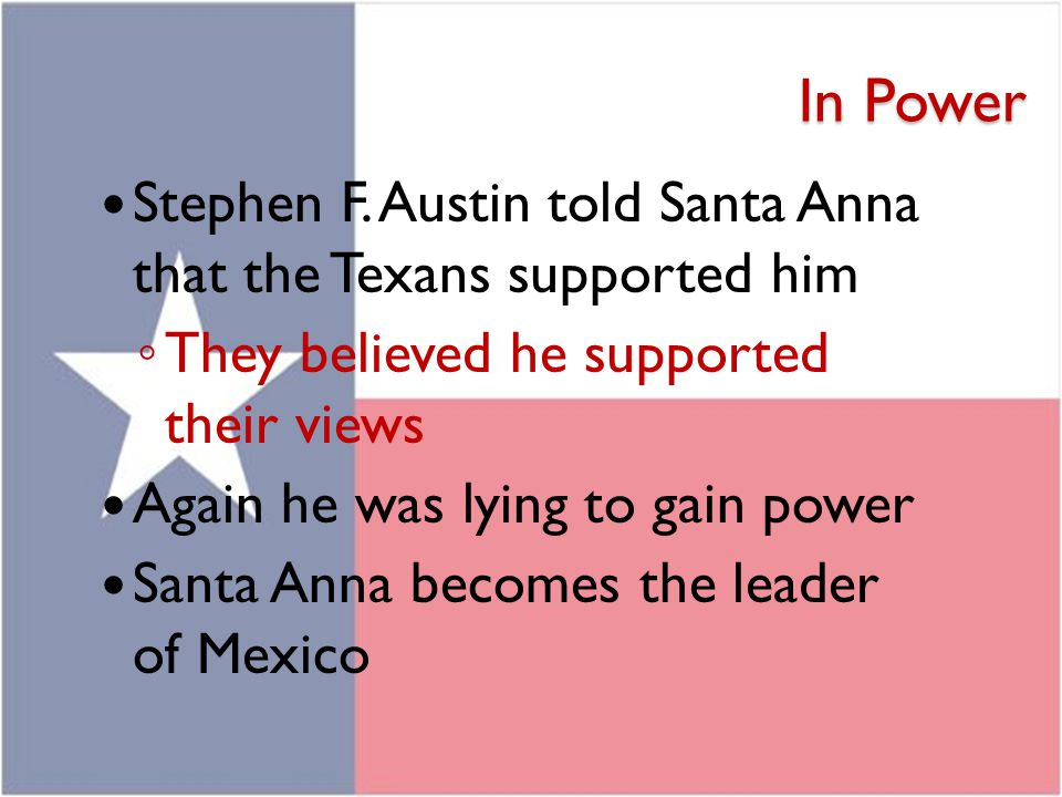 In Power Stephen F. Austin told Santa Anna that the Texans supported him ◦ They believed he supported their views Again he was lying to gain power San