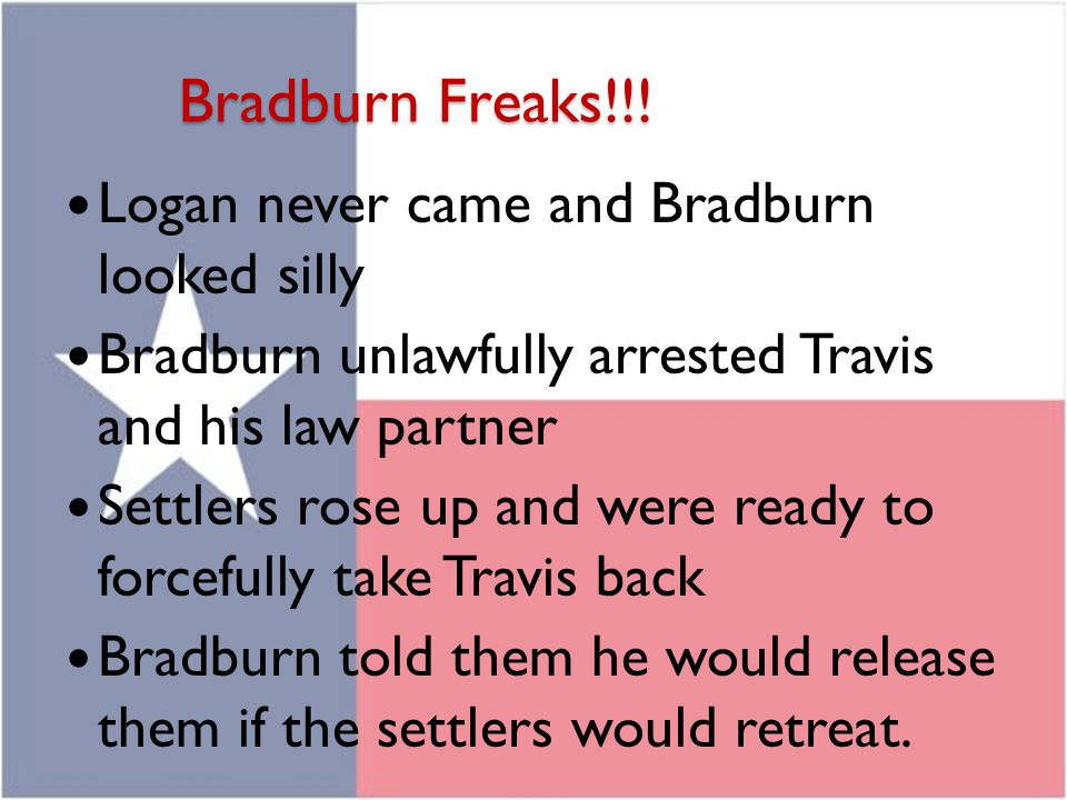 Bradburn Freaks!!! Logan never came and Bradburn looked silly Bradburn unlawfully arrested Travis and his law partner Settlers rose up and were ready