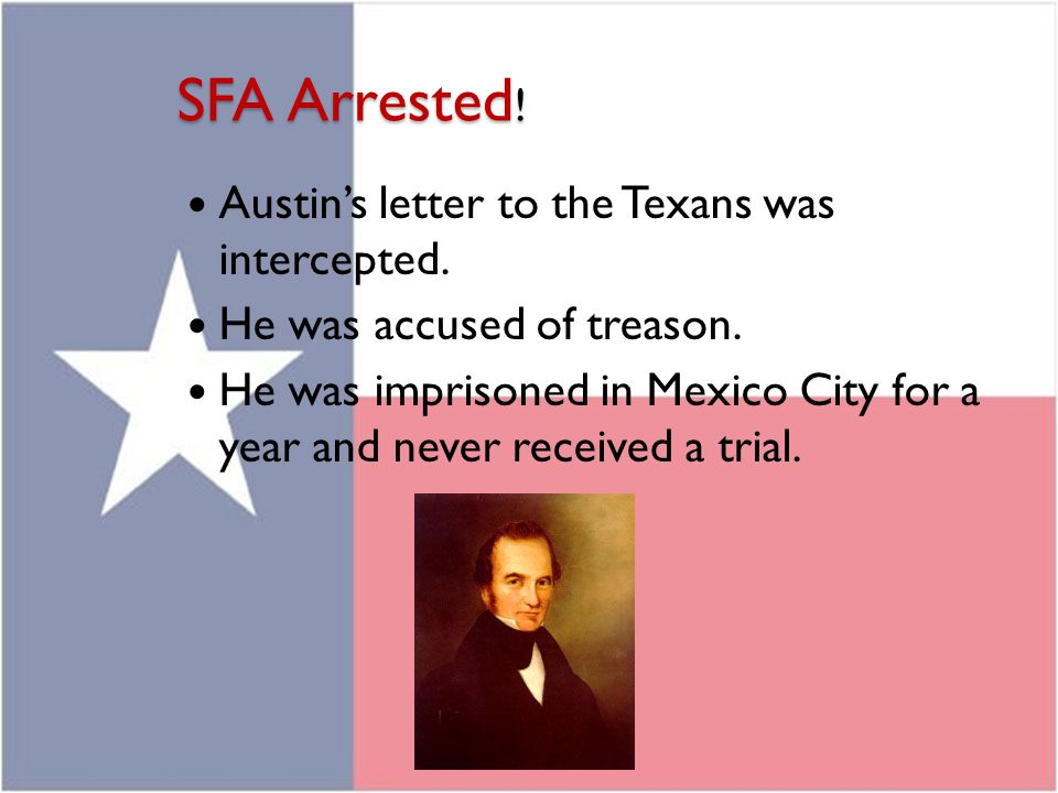 SFA Arrested ! Austin's letter to the Texans was intercepted. He was accused of treason. He was imprisoned in Mexico City for a year and never receive