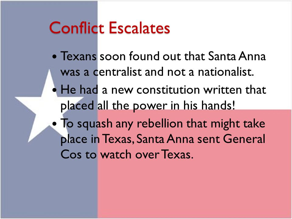 Conflict Escalates Texans soon found out that Santa Anna was a centralist and not a nationalist. He had a new constitution written that placed all the
