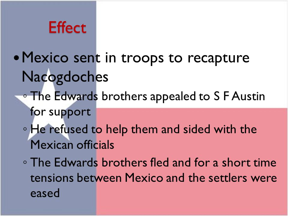 Effect Mexico sent in troops to recapture Nacogdoches ◦ The Edwards brothers appealed to S F Austin for support ◦ He refused to help them and sided wi