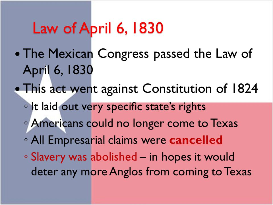 Law of April 6, 1830 The Mexican Congress passed the Law of April 6, 1830 This act went against Constitution of 1824 ◦ It laid out very specific state