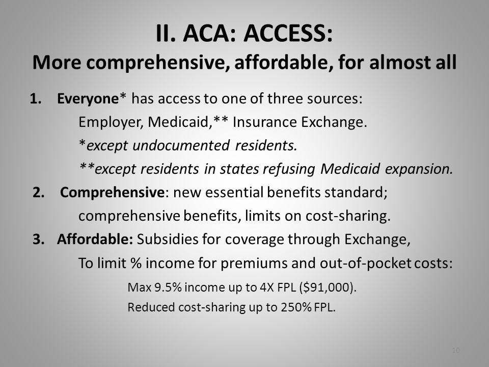 II. ACA: ACCESS: More comprehensive, affordable, for almost all 1.Everyone* has access to one of three sources: Employer, Medicaid,** Insurance Exchan
