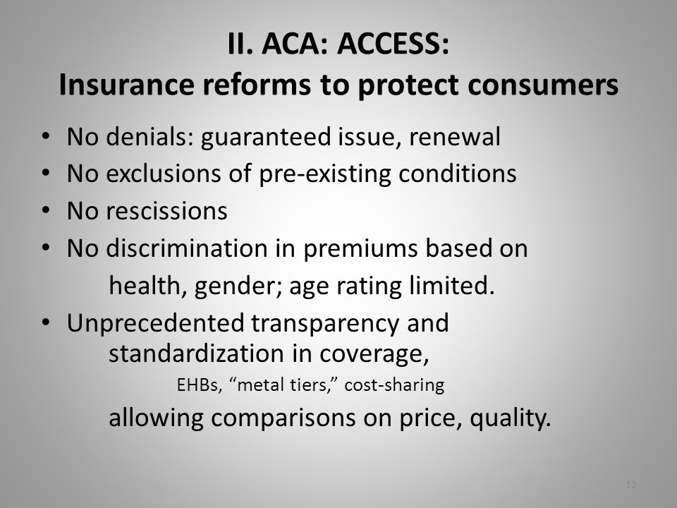 II. ACA: ACCESS: Insurance reforms to protect consumers No denials: guaranteed issue, renewal No exclusions of pre-existing conditions No rescissions