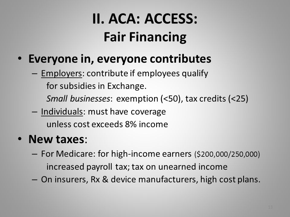 II. ACA: ACCESS: Fair Financing Everyone in, everyone contributes – Employers: contribute if employees qualify for subsidies in Exchange. Small busine