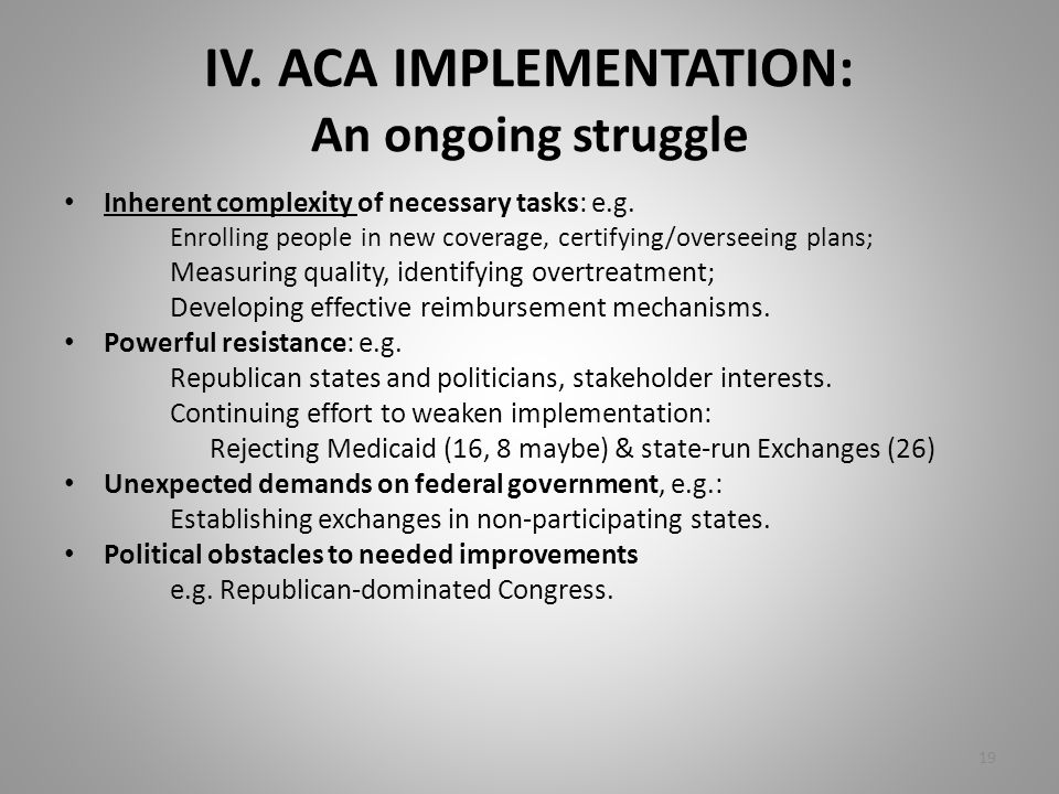 IV. ACA IMPLEMENTATION: An ongoing struggle Inherent complexity of necessary tasks: e.g. Enrolling people in new coverage, certifying/overseeing plans