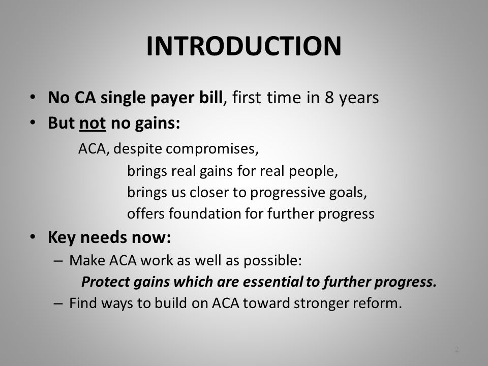 INTRODUCTION No CA single payer bill, first time in 8 years But not no gains: ACA, despite compromises, brings real gains for real people, brings us c