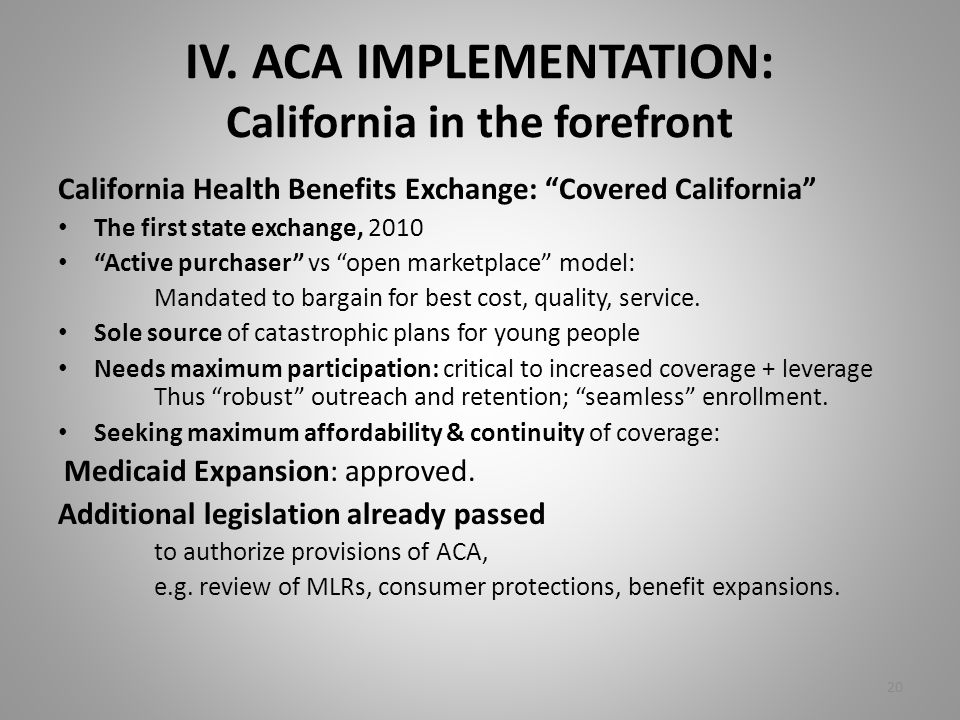 "IV. ACA IMPLEMENTATION: California in the forefront California Health Benefits Exchange: ""Covered California"" The first state exchange, 2010 ""Active p"