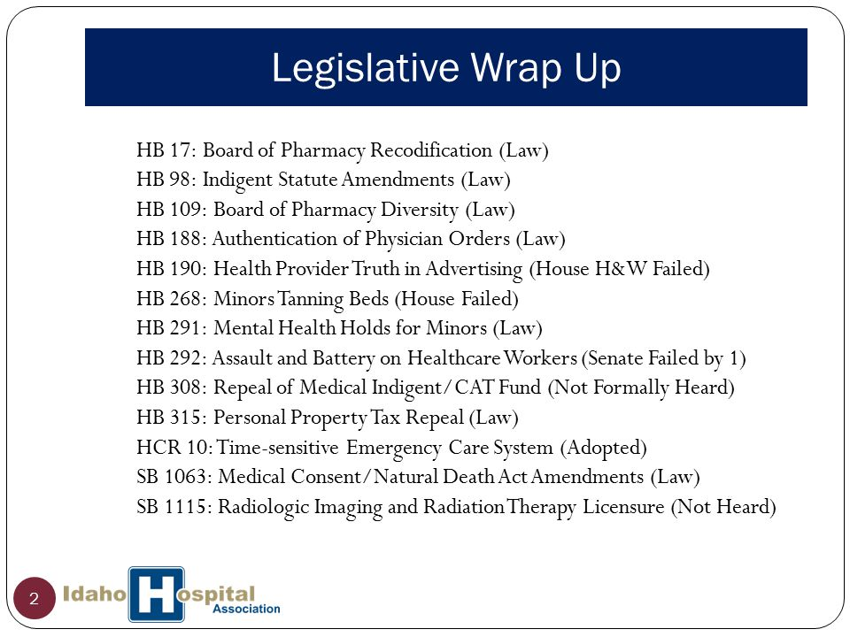 Legislative Wrap Up 2 HB 17: Board of Pharmacy Recodification (Law) HB 98: Indigent Statute Amendments (Law) HB 109: Board of Pharmacy Diversity (Law) HB 188: Authentication of Physician Orders (Law) HB 190: Health Provider Truth in Advertising (House H&W Failed) HB 268: Minors Tanning Beds (House Failed) HB 291: Mental Health Holds for Minors (Law) HB 292: Assault and Battery on Healthcare Workers (Senate Failed by 1) HB 308: Repeal of Medical Indigent/CAT Fund (Not Formally Heard) HB 315: Personal Property Tax Repeal (Law) HCR 10: Time-sensitive Emergency Care System (Adopted) SB 1063: Medical Consent/Natural Death Act Amendments (Law) SB 1115: Radiologic Imaging and Radiation Therapy Licensure (Not Heard)