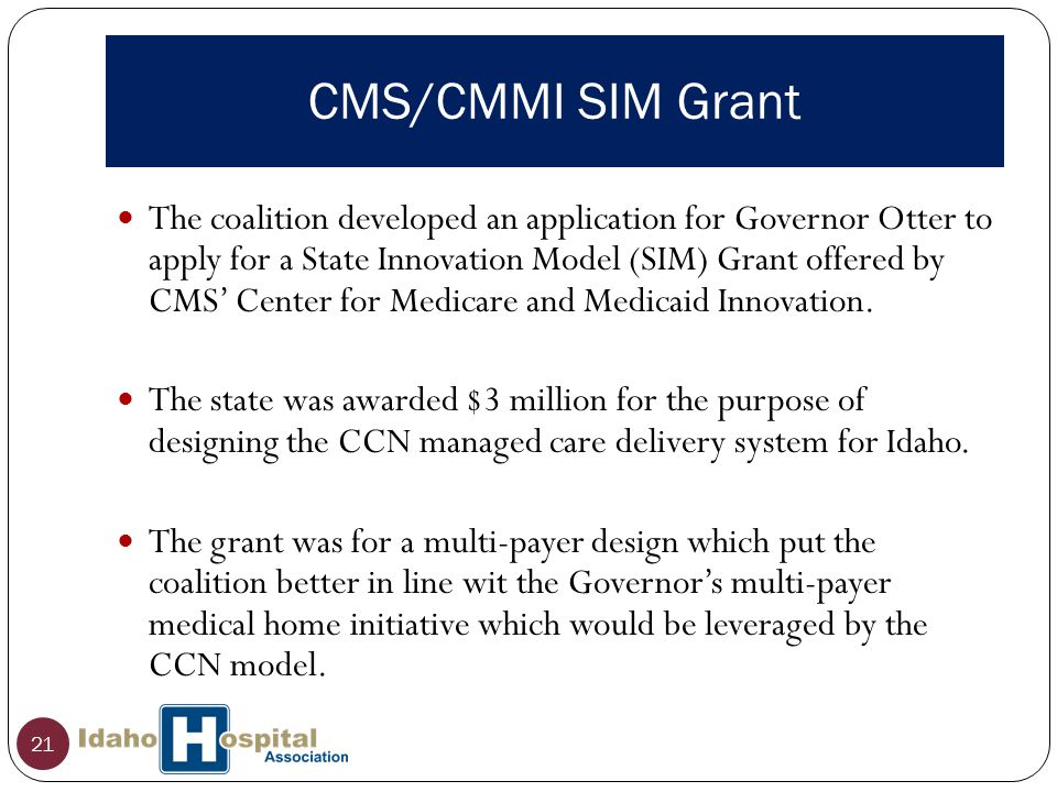 CMS/CMMI SIM Grant 21 The coalition developed an application for Governor Otter to apply for a State Innovation Model (SIM) Grant offered by CMS' Center for Medicare and Medicaid Innovation.