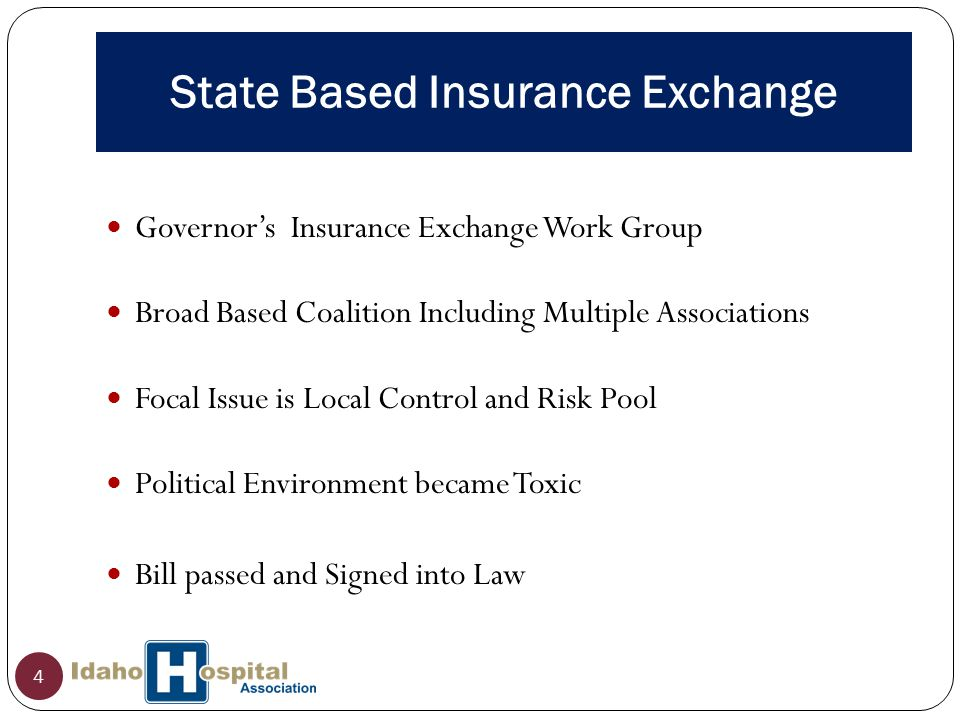 State Based Insurance Exchange 4 Governor's Insurance Exchange Work Group Broad Based Coalition Including Multiple Associations Focal Issue is Local Control and Risk Pool Political Environment became Toxic Bill passed and Signed into Law