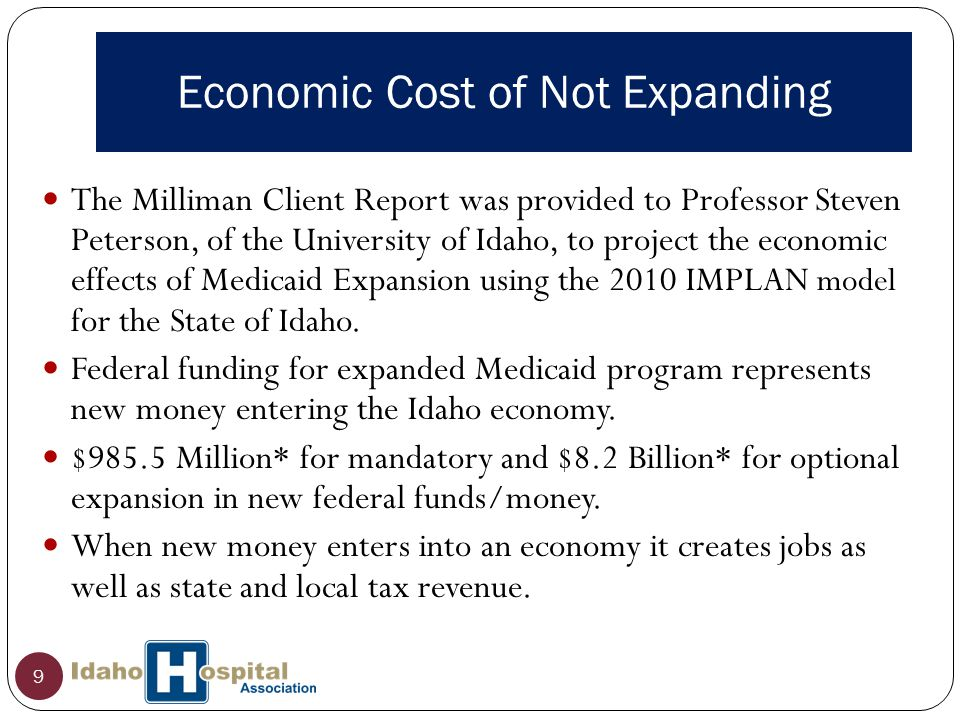 Economic Cost of Not Expanding 9 The Milliman Client Report was provided to Professor Steven Peterson, of the University of Idaho, to project the economic effects of Medicaid Expansion using the 2010 IMPLAN model for the State of Idaho.