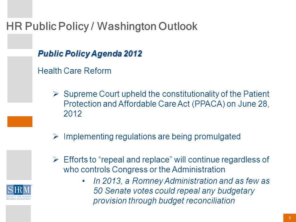 HR Public Policy / Washington Outlook 5 Health Care Reform  Supreme Court upheld the constitutionality of the Patient Protection and Affordable Care Act (PPACA) on June 28, 2012  Implementing regulations are being promulgated  Efforts to repeal and replace will continue regardless of who controls Congress or the Administration In 2013, a Romney Administration and as few as 50 Senate votes could repeal any budgetary provision through budget reconciliation Public Policy Agenda 2012