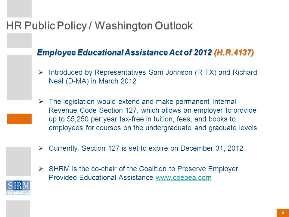 HR Public Policy / Washington Outlook 8  Introduced by Representatives Sam Johnson (R-TX) and Richard Neal (D-MA) in March 2012  The legislation would extend and make permanent Internal Revenue Code Section 127, which allows an employer to provide up to $5,250 per year tax-free in tuition, fees, and books to employees for courses on the undergraduate and graduate levels  Currently, Section 127 is set to expire on December 31, 2012  SHRM is the co-chair of the Coalition to Preserve Employer Provided Educational Assistance www.cpepea.comwww.cpepea.com Employee Educational Assistance Act of 2012 (H.R.4137)