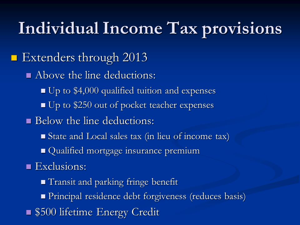 Individual Income Tax provisions Extenders through 2013 Extenders through 2013 Above the line deductions: Above the line deductions: Up to $4,000 qual