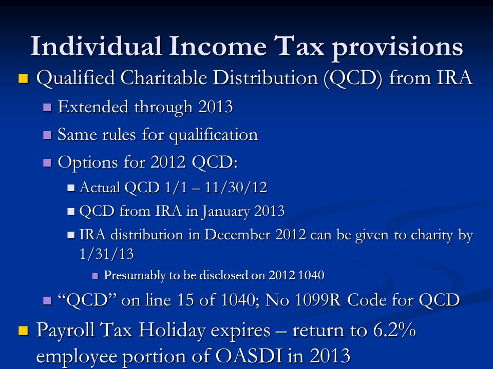 Individual Income Tax provisions Qualified Charitable Distribution (QCD) from IRA Qualified Charitable Distribution (QCD) from IRA Extended through 2013 Extended through 2013 Same rules for qualification Same rules for qualification Options for 2012 QCD: Options for 2012 QCD: Actual QCD 1/1 – 11/30/12 Actual QCD 1/1 – 11/30/12 QCD from IRA in January 2013 QCD from IRA in January 2013 IRA distribution in December 2012 can be given to charity by 1/31/13 IRA distribution in December 2012 can be given to charity by 1/31/13 Presumably to be disclosed on 2012 1040 Presumably to be disclosed on 2012 1040 QCD on line 15 of 1040; No 1099R Code for QCD QCD on line 15 of 1040; No 1099R Code for QCD Payroll Tax Holiday expires – return to 6.2% employee portion of OASDI in 2013 Payroll Tax Holiday expires – return to 6.2% employee portion of OASDI in 2013 AMT Refundable Credit.