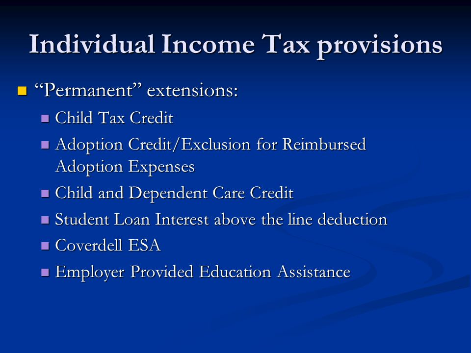 "Individual Income Tax provisions ""Permanent"" extensions: ""Permanent"" extensions: Child Tax Credit Child Tax Credit Adoption Credit/Exclusion for Reimb"