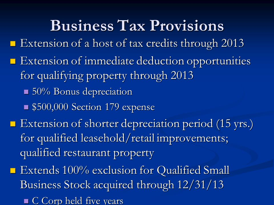 Business Tax Provisions Extension of a host of tax credits through 2013 Extension of a host of tax credits through 2013 Extension of immediate deduction opportunities for qualifying property through 2013 Extension of immediate deduction opportunities for qualifying property through 2013 50% Bonus depreciation 50% Bonus depreciation $500,000 Section 179 expense $500,000 Section 179 expense Extension of shorter depreciation period (15 yrs.) for qualified leasehold/retail improvements; qualified restaurant property Extension of shorter depreciation period (15 yrs.) for qualified leasehold/retail improvements; qualified restaurant property Extends 100% exclusion for Qualified Small Business Stock acquired through 12/31/13 Extends 100% exclusion for Qualified Small Business Stock acquired through 12/31/13 C Corp held five years C Corp held five years