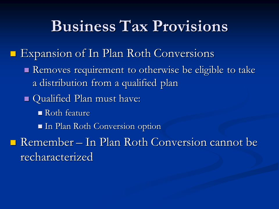 Business Tax Provisions Expansion of In Plan Roth Conversions Expansion of In Plan Roth Conversions Removes requirement to otherwise be eligible to ta