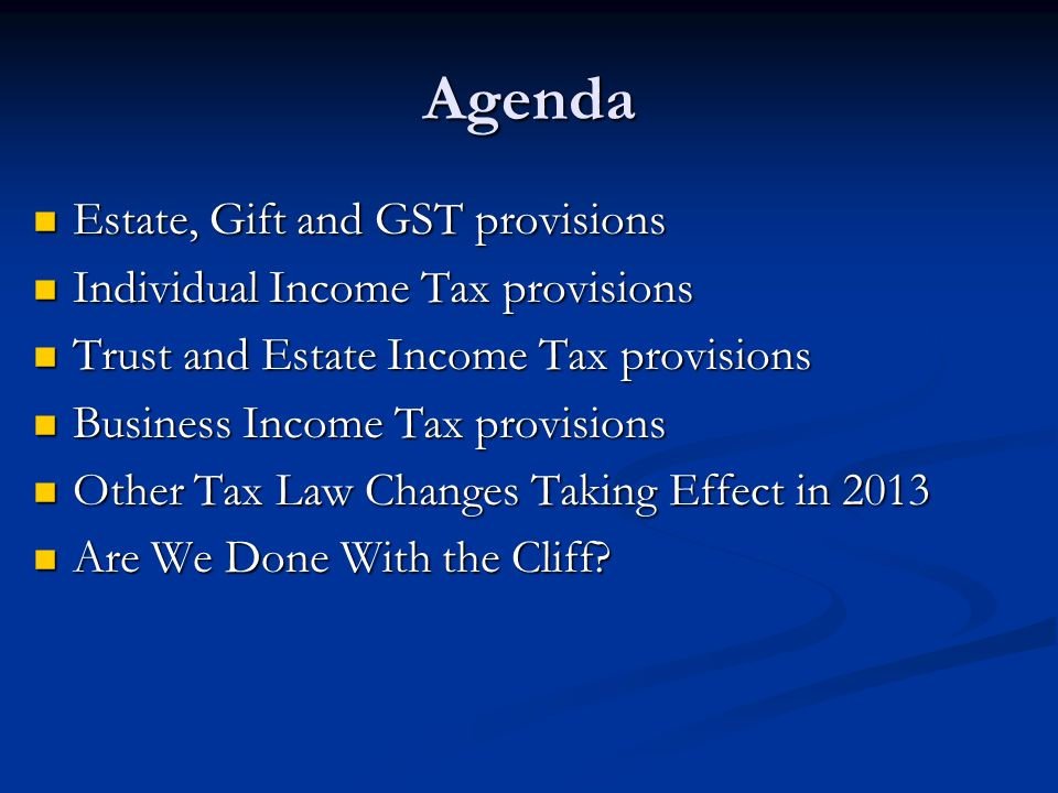 Estate, Gift and GST provisions Estate, Gift and GST provisions Individual Income Tax provisions Individual Income Tax provisions Trust and Estate Income Tax provisions Trust and Estate Income Tax provisions Business Income Tax provisions Business Income Tax provisions Other Tax Law Changes Taking Effect in 2013 Other Tax Law Changes Taking Effect in 2013 Are We Done With the Cliff.