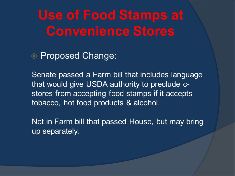 Use of Food Stamps at Convenience Stores  Proposed Change: Senate passed a Farm bill that includes language that would give USDA authority to preclude c- stores from accepting food stamps if it accepts tobacco, hot food products & alcohol.