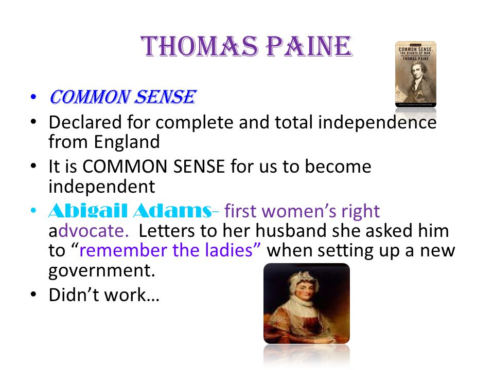 Thomas Paine Common Sense Declared for complete and total independence from England It is COMMON SENSE for us to become independent Abigail Adams- fir