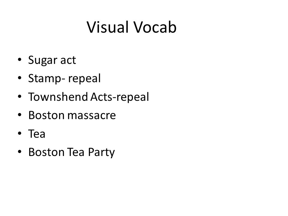 Visual Vocab Sugar act Stamp- repeal Townshend Acts-repeal Boston massacre Tea Boston Tea Party