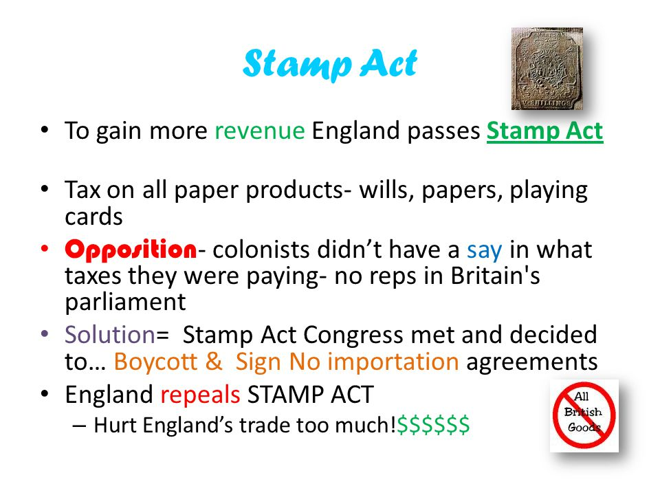 Stamp Act To gain more revenue England passes Stamp Act Tax on all paper products- wills, papers, playing cards Opposition - colonists didn't have a s
