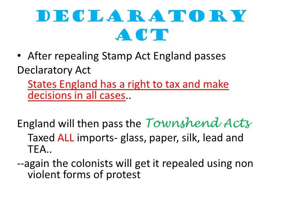Declaratory Act After repealing Stamp Act England passes Declaratory Act States England has a right to tax and make decisions in all cases.. England w