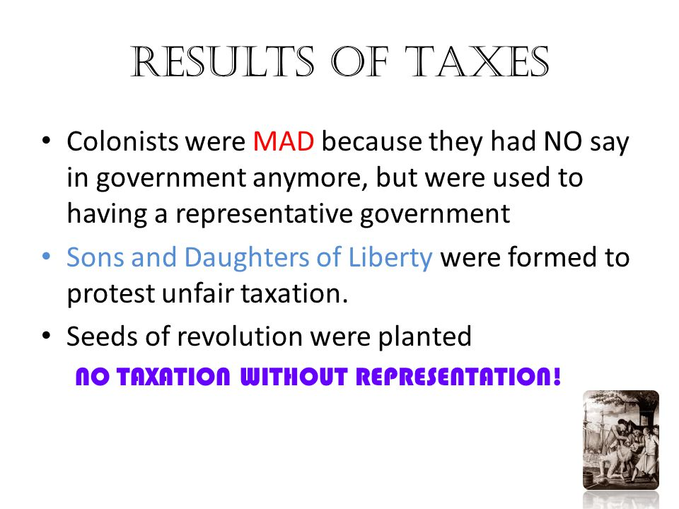 Results of Taxes Colonists were MAD because they had NO say in government anymore, but were used to having a representative government Sons and Daught