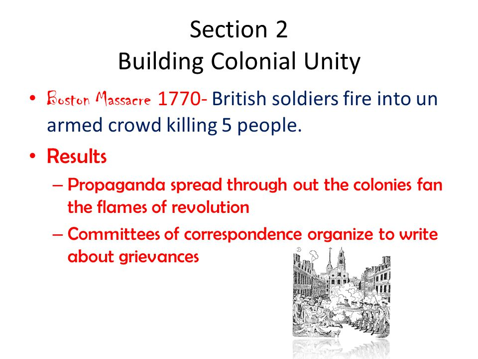 Section 2 Building Colonial Unity Boston Massacre 1770- British soldiers fire into un armed crowd killing 5 people. Results – Propaganda spread throug