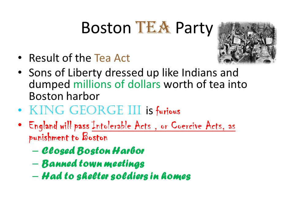 Boston Tea Party Result of the Tea Act Sons of Liberty dressed up like Indians and dumped millions of dollars worth of tea into Boston harbor King Geo