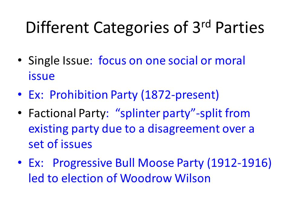 Different Categories of 3 rd Parties Single Issue: focus on one social or moral issue Ex: Prohibition Party (1872-present) Factional Party: splinter party -split from existing party due to a disagreement over a set of issues Ex: Progressive Bull Moose Party (1912-1916) led to election of Woodrow Wilson