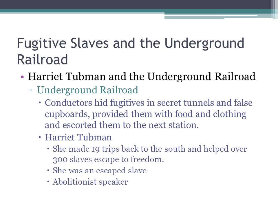 Fugitive Slaves and the Underground Railroad Uncle Tom's Cabin ▫1852 published by Harriet Beecher Stowe  3,000 copies sold on the first day (100,000 in less than 3 months)  About a slave who escaped and one who was beaten to death.