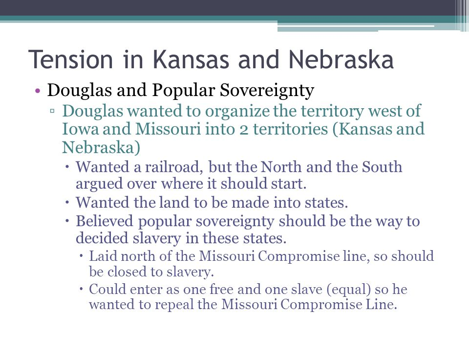 Tension in Kansas and Nebraska The Kansas – Nebraska Act ▫Douglas introduced bill to divide the territories into Kansas and Nebraska.