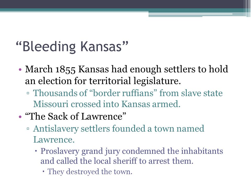 """Bleeding Kansas"" March 1855 Kansas had enough settlers to hold an election for territorial legislature. ▫Thousands of ""border ruffians"" from slave st"