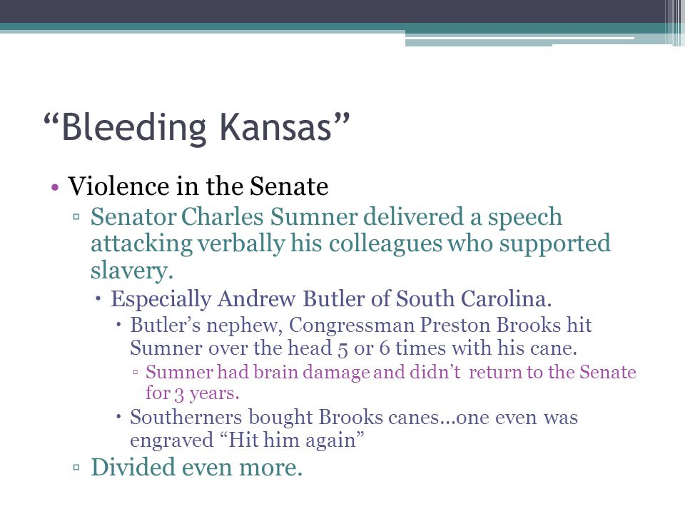 """Bleeding Kansas"" Violence in the Senate ▫Senator Charles Sumner delivered a speech attacking verbally his colleagues who supported slavery.  Especia"