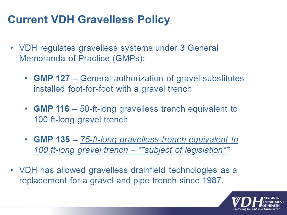 VDH regulates gravelless systems under 3 General Memoranda of Practice (GMPs): GMP 127 – General authorization of gravel substitutes installed foot-for-foot with a gravel trench GMP 116 – 50-ft-long gravelless trench equivalent to 100 ft-long gravel trench GMP 135 – 75-ft-long gravelless trench equivalent to 100 ft-long gravel trench – **subject of legislation** VDH has allowed gravelless drainfield technologies as a replacement for a gravel and pipe trench since 1987.