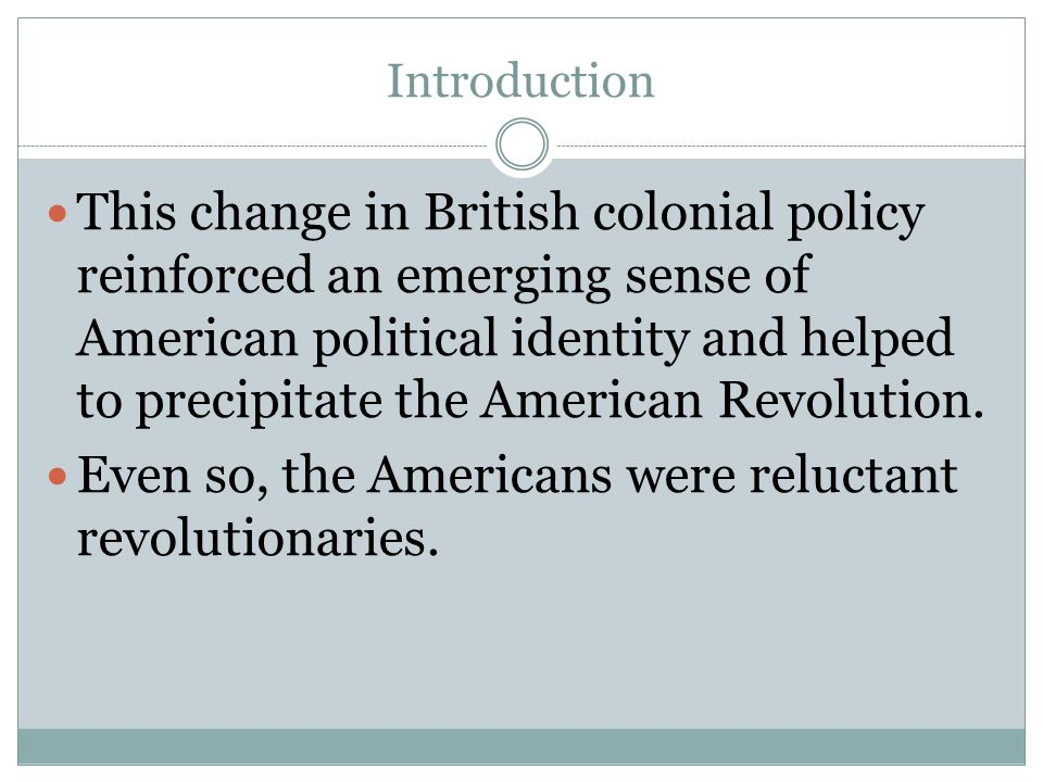 Introduction This change in British colonial policy reinforced an emerging sense of American political identity and helped to precipitate the American