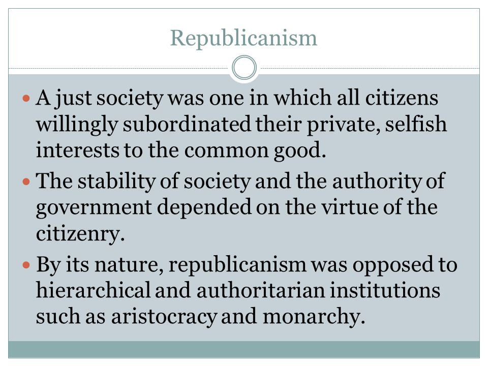 Republicanism A just society was one in which all citizens willingly subordinated their private, selfish interests to the common good. The stability o