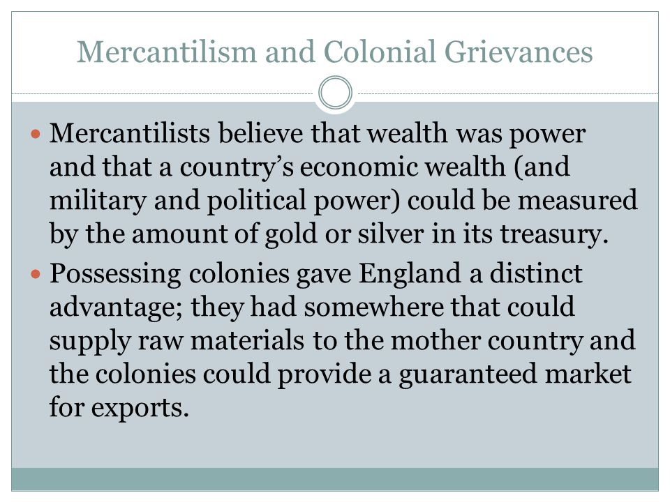 Mercantilism and Colonial Grievances Mercantilists believe that wealth was power and that a country's economic wealth (and military and political powe