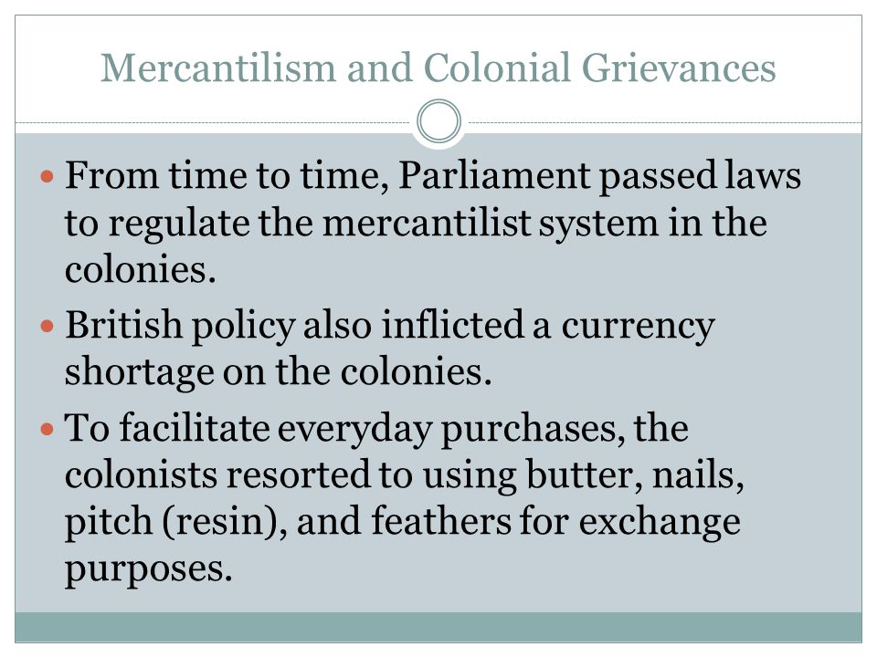 Mercantilism and Colonial Grievances From time to time, Parliament passed laws to regulate the mercantilist system in the colonies. British policy als