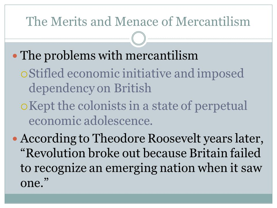The Merits and Menace of Mercantilism The problems with mercantilism  Stifled economic initiative and imposed dependency on British  Kept the coloni