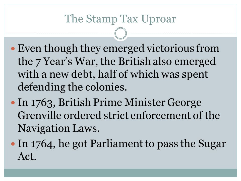 The Stamp Tax Uproar Even though they emerged victorious from the 7 Year's War, the British also emerged with a new debt, half of which was spent defe