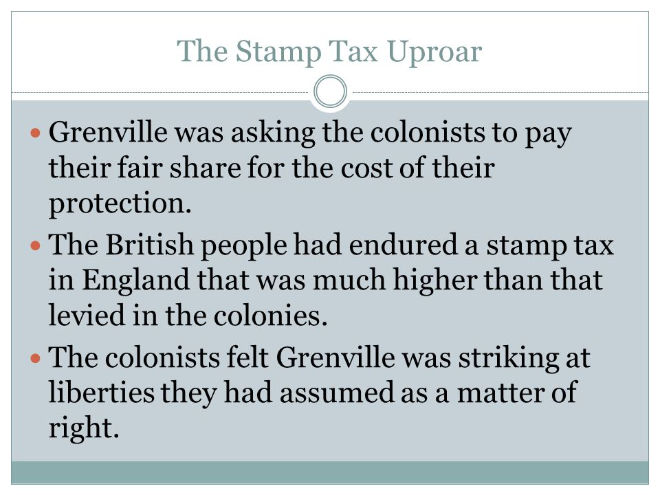 The Stamp Tax Uproar Grenville was asking the colonists to pay their fair share for the cost of their protection. The British people had endured a sta