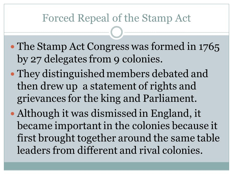 Forced Repeal of the Stamp Act The Stamp Act Congress was formed in 1765 by 27 delegates from 9 colonies. They distinguished members debated and then