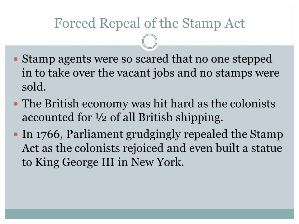 Forced Repeal of the Stamp Act Stamp agents were so scared that no one stepped in to take over the vacant jobs and no stamps were sold. The British ec